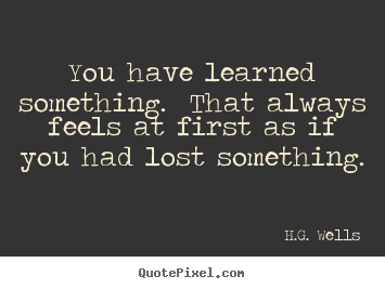 H.G. Wells picture quotes - You have learned something. that always feels at first as if you.. - Success quote