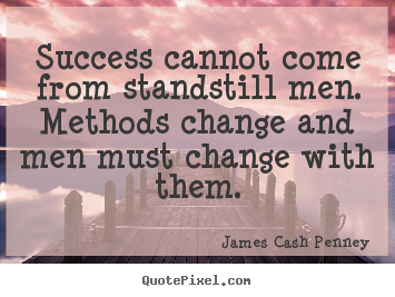 Quotes about success - Success cannot come from standstill men. methods change..