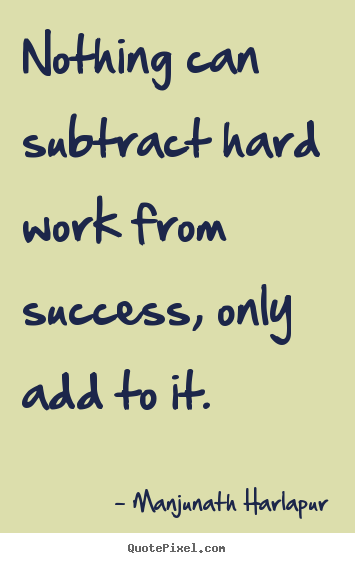 Nothing can subtract hard work from success, only add to it. Manjunath Harlapur  success quote