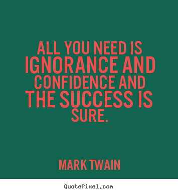 All you need is ignorance and confidence and the.. Mark Twain  success quote