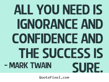 Quotes about success - All you need is ignorance and confidence and..
