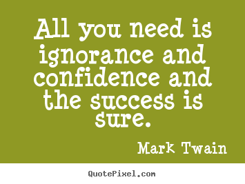 Quote about success - All you need is ignorance and confidence and the success..