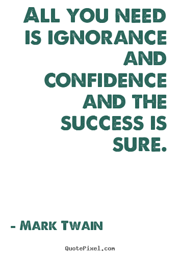 Mark Twain picture quotes - All you need is ignorance and confidence and the success is sure. - Success quote