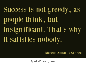 Sayings about success - Success is not greedy, as people think, but insignificant. that's why..
