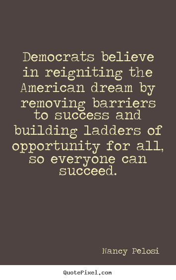 Democrats believe in reigniting the american dream by removing.. Nancy Pelosi greatest success quotes