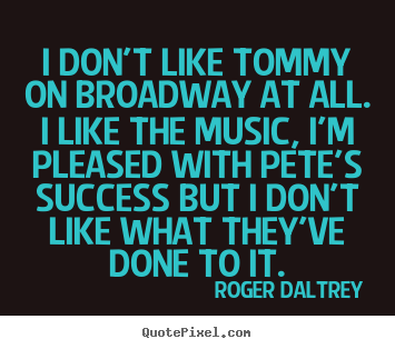 Quote about success - I don't like tommy on broadway at all. i like the music, i'm pleased..