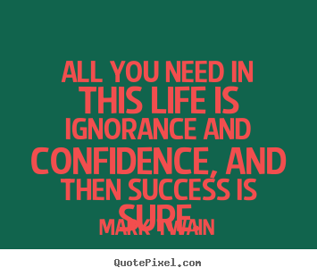 Success quotes - All you need in this life is ignorance and confidence, and then..