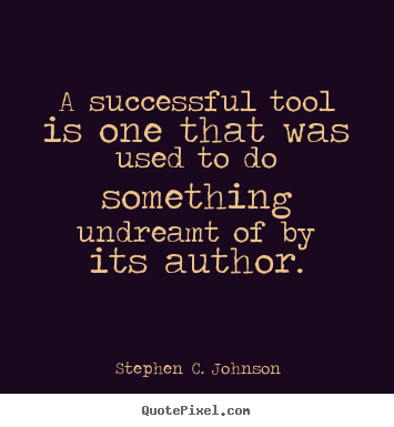 A successful tool is one that was used to do something undreamt.. Stephen C. Johnson famous success quotes