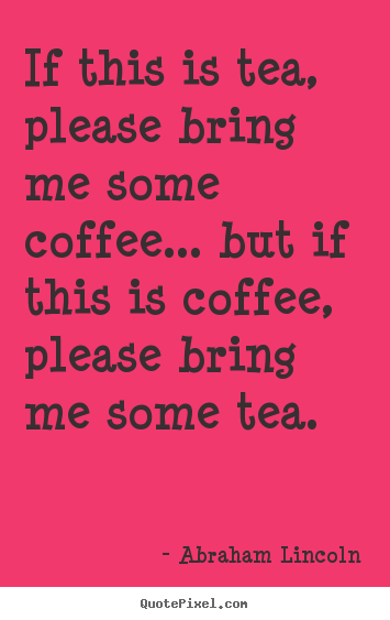 If this is tea, please bring me some coffee..... Abraham Lincoln popular success quote