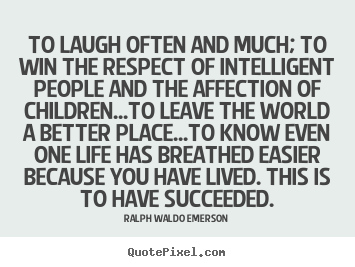 Quotes about success - To laugh often and much; to win the respect of intelligent..