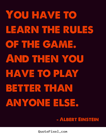 Quote about success - You have to learn the rules of the game. and then you have to play..