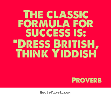 "Success quote - The classic formula for success is: ""dress british, think yiddish"