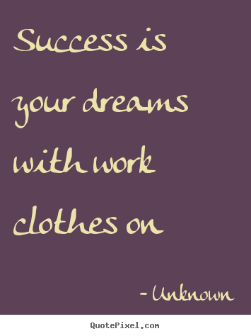 Design your own picture quotes about success - Success is your dreams with work clothes on
