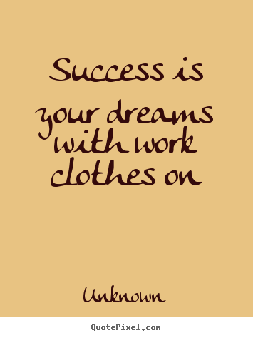 Quote about success - Success is your dreams with work clothes..