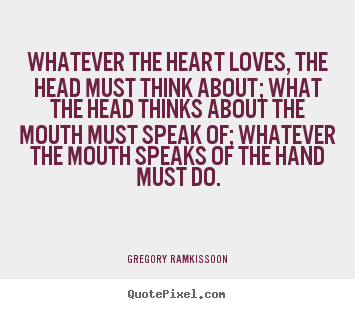 Whatever the heart loves, the head must think.. Gregory Ramkissoon popular success sayings