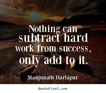 Success quotes - Nothing can subtract hard work from success, only add to it.