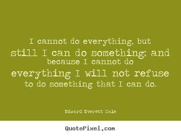 I cannot do everything, but still i can do something; and because i cannot.. Edward Everett Hale top success quotes