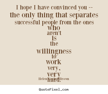 Helen Gurley Brown picture quotes - I hope i have convinced you -- the only thing that separates.. - Success quotes