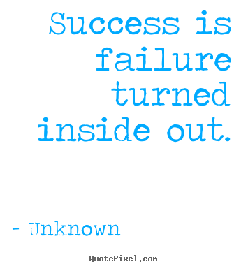Success quote - Success is failure turned inside out.