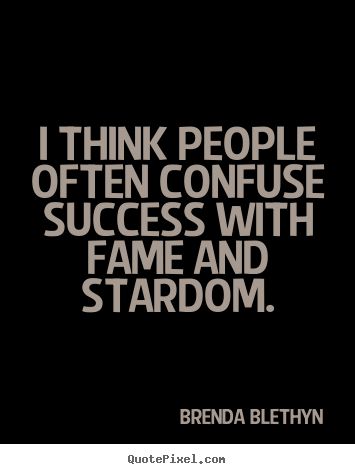 Brenda Blethyn poster quote - I think people often confuse success with fame and stardom. - Success quotes