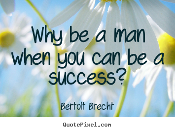 Quote about success - Why be a man when you can be a success?