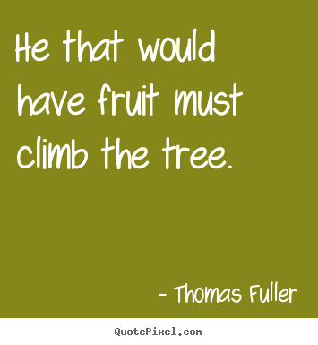 Success quote - He that would have fruit must climb the tree.