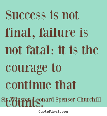 Success is not final, failure is not fatal: it is the courage to continue.. Sir Winston Leonard Spenser Churchill  success quotes