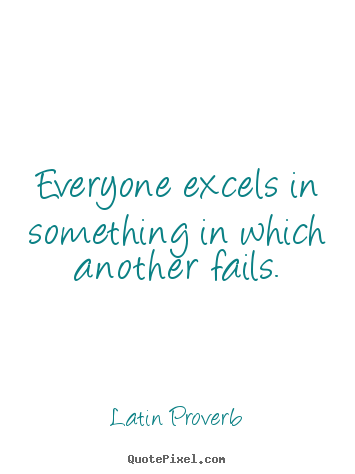 Latin Proverb picture quotes - Everyone excels in something in which another fails. - Success quotes