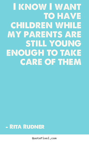 Rita Rudner picture quotes - I know i want to have children while my parents are.. - Success quotes