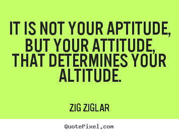 Quotes about success - It is not your aptitude, but your attitude, that determines..