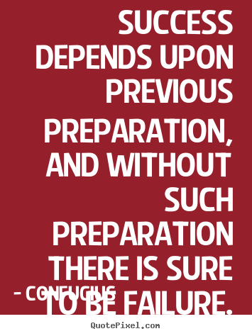 Quotes about success - Success depends upon previous preparation, and without such preparation..