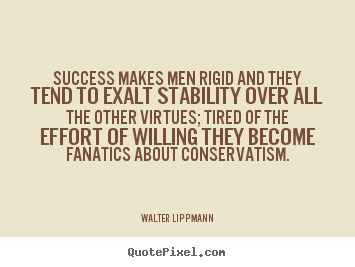 Success makes men rigid and they tend to exalt stability over all the.. Walter Lippmann greatest success quotes