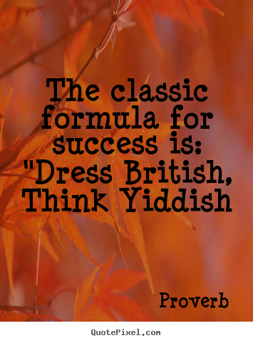 "Quotes about success - The classic formula for success is: ""dress british, think.."