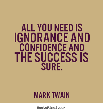 Success quotes - All you need is ignorance and confidence and the success..