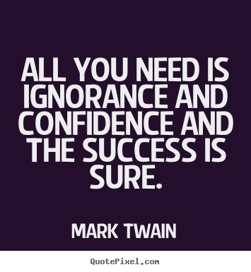 Quote about success - All you need is ignorance and confidence and the..