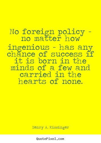 Quotes about success - No foreign policy - no matter how ingenious..