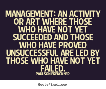 Quotes about success - Management: an activity or art where those who have not..