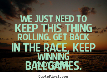 Success quotes - We just need to keep this thing rolling. get back in the race, keep..