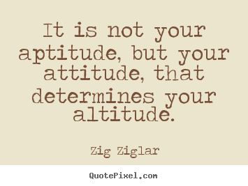 Success sayings - It is not your aptitude, but your attitude, that..