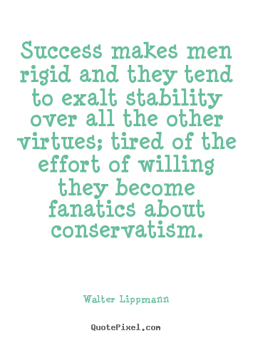 Diy picture quotes about success - Success makes men rigid and they tend to exalt stability over all..
