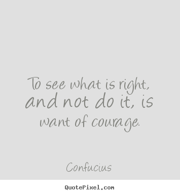 Quotes about success - To see what is right, and not do it, is want of courage.