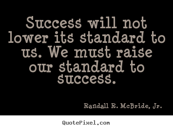 Design custom picture quote about success - Success will not lower its standard to us. we must raise our..