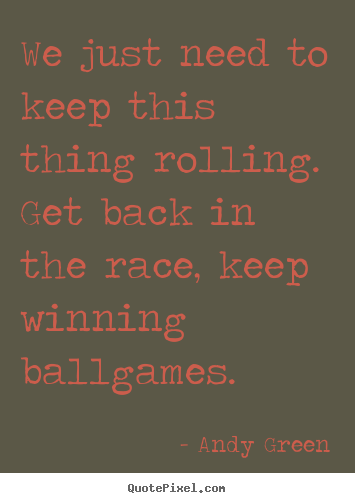 Success quotes - We just need to keep this thing rolling. get back in the race,..