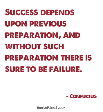 Quote about success - Success depends upon previous preparation, and without such..