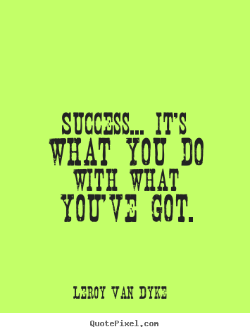 Design custom picture quotes about success - Success... it's what you do with what you've got.