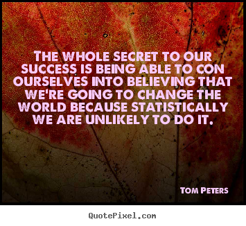 The whole secret to our success is being able to con ourselves into.. Tom Peters famous success quotes