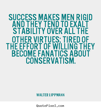 Quotes about success - Success makes men rigid and they tend to..