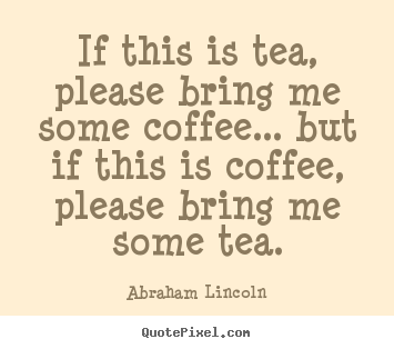 Abraham Lincoln picture quotes - If this is tea, please bring me some coffee... but if this is coffee,.. - Success quotes