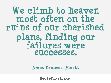 Amos Bronson Alcott picture quotes - We climb to heaven most often on the ruins of our cherished plans,.. - Success quotes