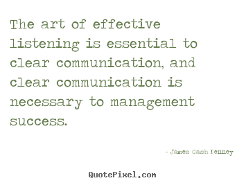 The art of effective listening is essential to.. James Cash Penney great success quotes